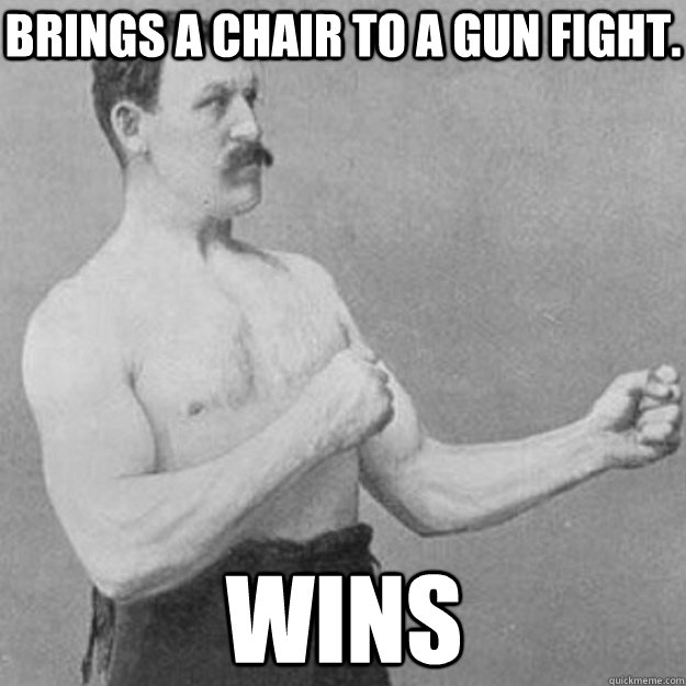 Brings a chair to a gun fight. Wins - Brings a chair to a gun fight. Wins  overly manly man