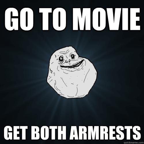 Go to movie Get both armrests - Go to movie Get both armrests  Forever Alone