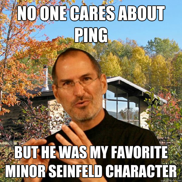 No one cares about Ping but he was my favorite minor Seinfeld character