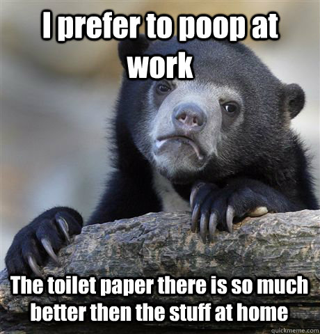 I prefer to poop at work The toilet paper there is so much better then the stuff at home - I prefer to poop at work The toilet paper there is so much better then the stuff at home  Confession Bear
