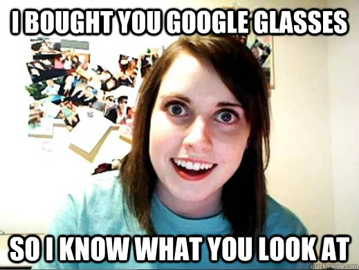 i bought you google glasses so i know what you look at