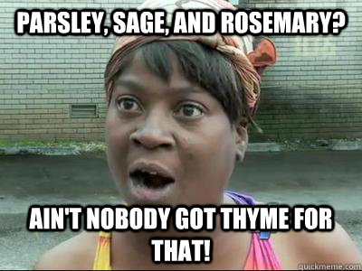 Parsley, sage, and rosemary? Ain't Nobody Got Thyme For That!  No Time Sweet Brown