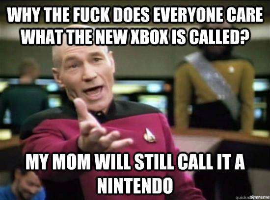 Why the fuck does everyone care what the new XBOX is called? My mom will still call it a Nintendo - Why the fuck does everyone care what the new XBOX is called? My mom will still call it a Nintendo  Annoyed Picard HD