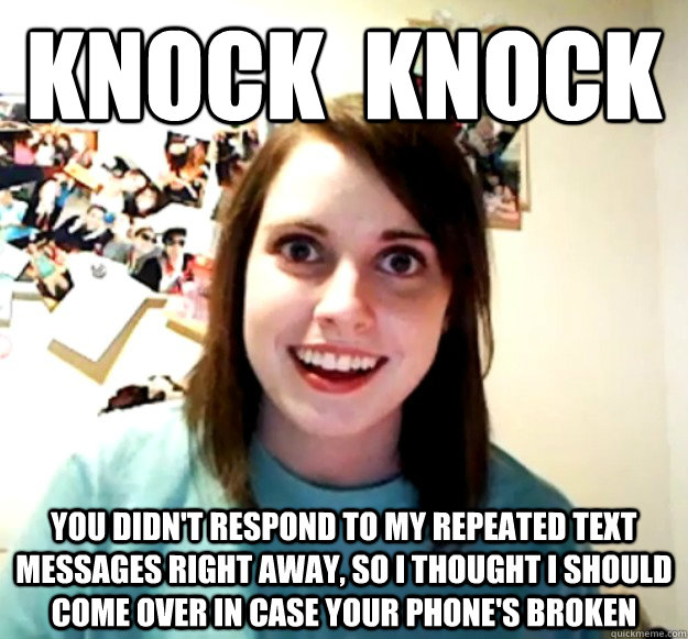 Knock  Knock You didn't respond to my repeated text messages right away, so I thought I should come over in case your phone's broken - Knock  Knock You didn't respond to my repeated text messages right away, so I thought I should come over in case your phone's broken  Overly Attached Girlfriend