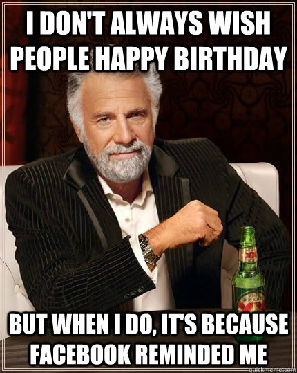 I don't always wish people happy birthday but when i do, it's because facebook reminded me