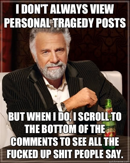 I don't always view personal tragedy posts but when I do, I scroll to the bottom of the comments to see all the fucked up shit people say. - I don't always view personal tragedy posts but when I do, I scroll to the bottom of the comments to see all the fucked up shit people say.  The Most Interesting Man In The World