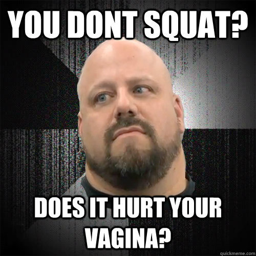 You dont squat? Does it hurt your vagina?  Irate Powerlifter