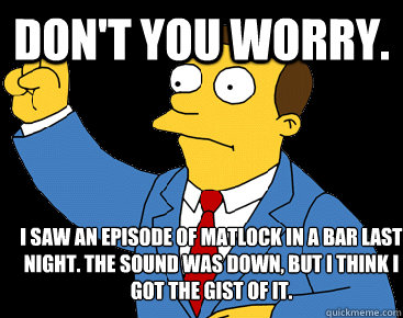 Don't you worry.  I saw an episode of Matlock in a bar last night. The sound was down, but I think I got the gist of it.