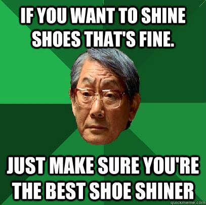 If you want to shine shoes that's fine.  Just make sure you're the best shoe shiner - If you want to shine shoes that's fine.  Just make sure you're the best shoe shiner  High Expectations Asian Father