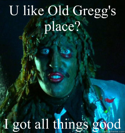 U like Old Gregg's place? I got all things good  Old gregg