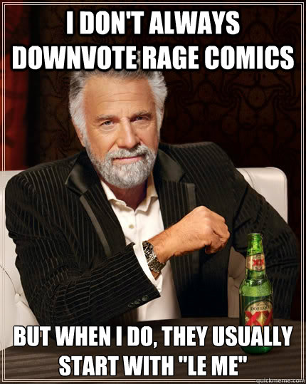 I don't always downvote rage comics but when I do, they usually start with