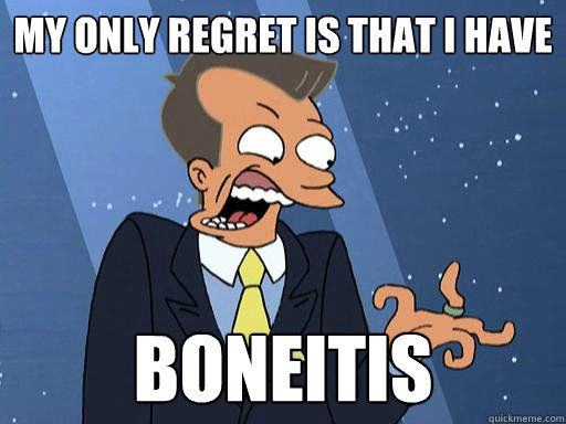 my only regret is that i have boneitis - my only regret is that i have boneitis  Boneitis - Futurama