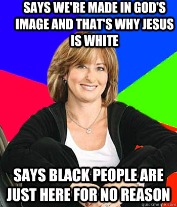 Says we're made in god's image and that's why jesus is white says black people are just here for no reason - Says we're made in god's image and that's why jesus is white says black people are just here for no reason  Sheltering Suburban Mom