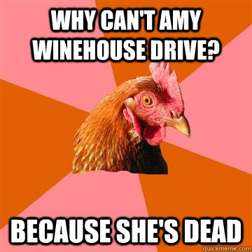 Why can't amy winehouse drive? Because she's dead - Why can't amy winehouse drive? Because she's dead  Anti-Joke Chicken