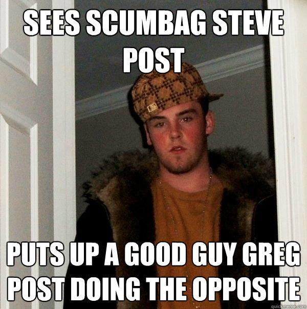 Sees scumbag steve post Puts up a good guy greg post doing the opposite - Sees scumbag steve post Puts up a good guy greg post doing the opposite  Scumbag Steve