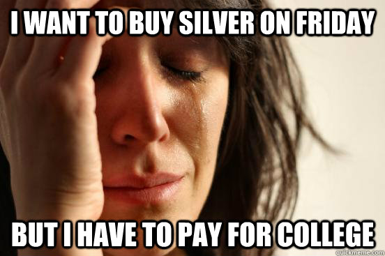 I want to buy silver on friday but i have to pay for college - I want to buy silver on friday but i have to pay for college  First World Problems
