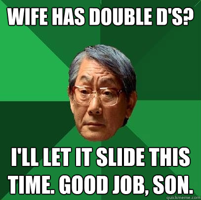 Wife has double D's? I'll let it slide this time. good job, son. - Wife has double D's? I'll let it slide this time. good job, son.  High Expectations Asian Father