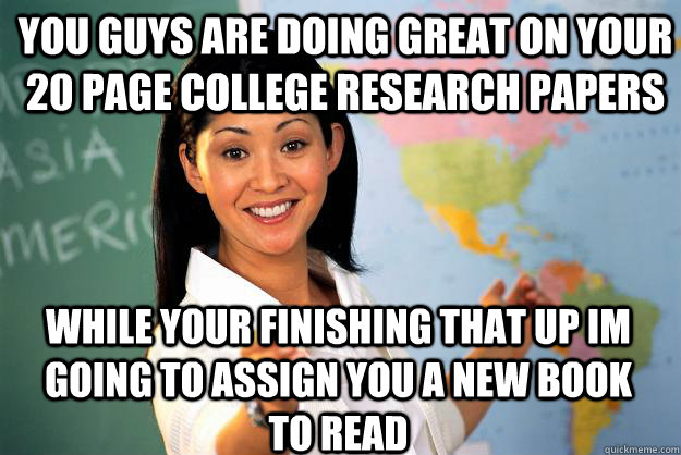 you guys are doing great on your 20 page college research papers while your finishing that up im going to assign you a new book to read - you guys are doing great on your 20 page college research papers while your finishing that up im going to assign you a new book to read  Unhelpful High School Teacher