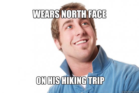 Wears north face on his hiking trip - Wears north face on his hiking trip  Misunderstood Douchebag