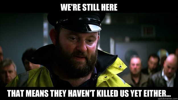 We're still here That means they haven't killed us yet either... - We're still here That means they haven't killed us yet either...  Captain Obvious