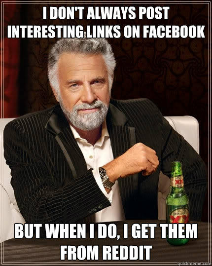 I don't always post interesting links on Facebook But when I do, I get them from reddit - I don't always post interesting links on Facebook But when I do, I get them from reddit  The Most Interesting Man In The World