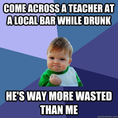 Come across a teacher at a local bar while drunk He's way more wasted than me - Come across a teacher at a local bar while drunk He's way more wasted than me  Success Kid
