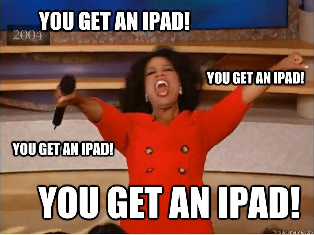 You get an iPad! You get an iPad! You get an iPad! You get an iPad!  oprah you get a car