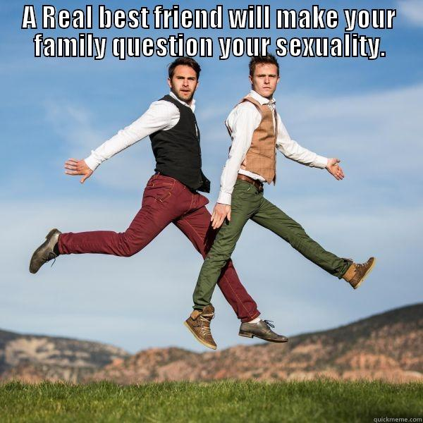 A Real Best Friend  - A REAL BEST FRIEND WILL MAKE YOUR FAMILY QUESTION YOUR SEXUALITY.  Misc