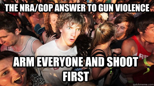The NRA/GOP answer to gun violence arm everyone and shoot first - The NRA/GOP answer to gun violence arm everyone and shoot first  Sudden Clarity Clarence