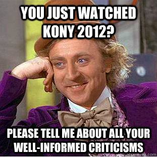 You just watched KONY 2012? Please tell me about all your well-informed criticisms - You just watched KONY 2012? Please tell me about all your well-informed criticisms  Condescending Wonka