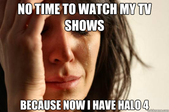 No time to watch my tv shows Because now I have Halo 4 - No time to watch my tv shows Because now I have Halo 4  First World Problems