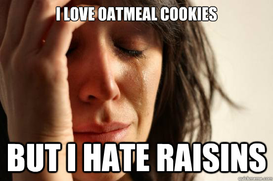 I love oatmeal cookies But i hate raisins - I love oatmeal cookies But i hate raisins  First World Problems
