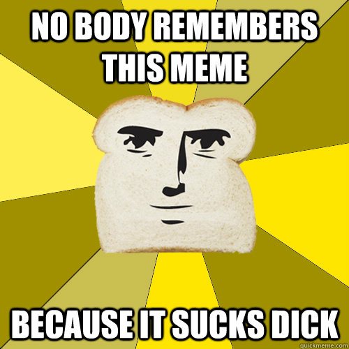 No body remembers this meme because it sucks dick - No body remembers this meme because it sucks dick  Breadfriend