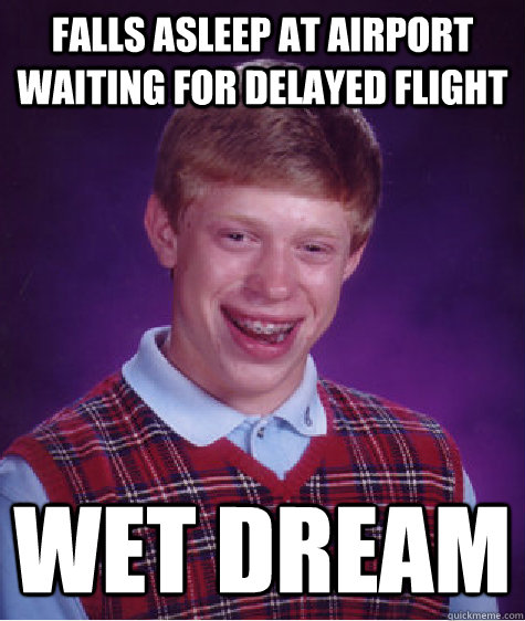 Falls asleep at Airport waiting for delayed flight Wet Dream - Falls asleep at Airport waiting for delayed flight Wet Dream  Bad Luck Brian