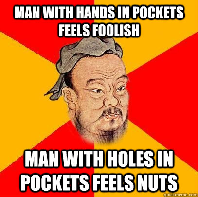 Man with hands in pockets feels foolish man with holes in pockets feels nuts  Confucius says