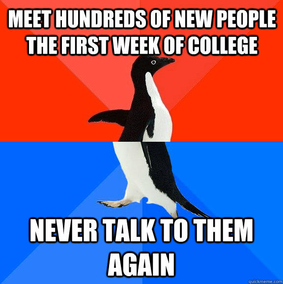 meet hundreds of new people the first week of college never talk to them again - meet hundreds of new people the first week of college never talk to them again  Socially Awesome Awkward Penguin