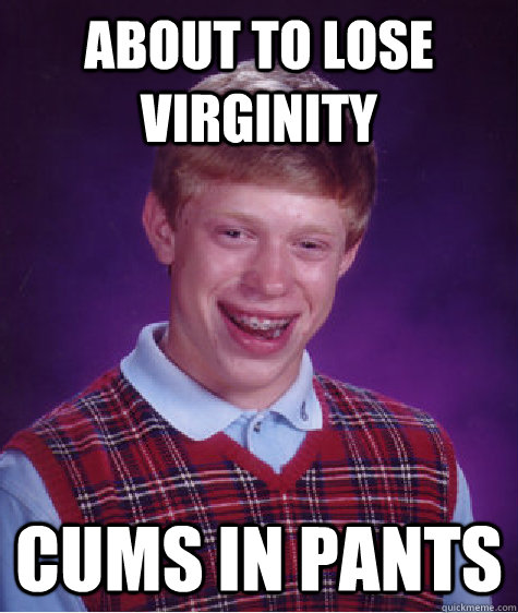 About to lose virginity  cums in pants  Caption 3 goes here - About to lose virginity  cums in pants  Caption 3 goes here  Bad Luck Brian