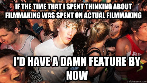If the time that I spent thinking about Filmmaking was spent on actual filmmaking I'd have a damn feature by now - If the time that I spent thinking about Filmmaking was spent on actual filmmaking I'd have a damn feature by now  Sudden Clarity Clarence