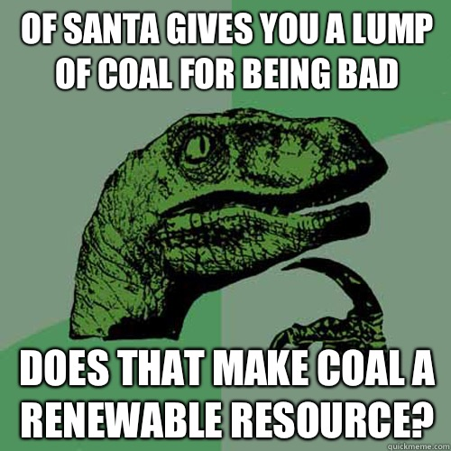 Of Santa gives you a lump of coal for being bad Does that make coal a renewable resource? - Of Santa gives you a lump of coal for being bad Does that make coal a renewable resource?  Philosoraptor