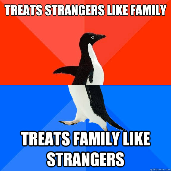 Treats strangers like family Treats family like strangers - Treats strangers like family Treats family like strangers  Socially Awesome Awkward Penguin