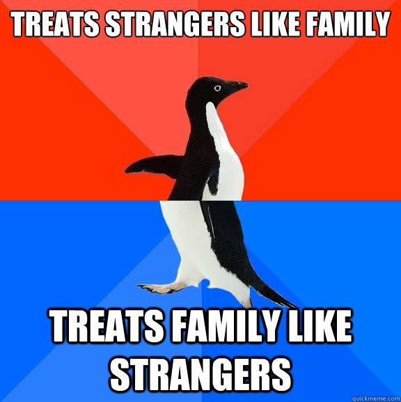 Treats strangers like family Treats family like strangers - Treats strangers like family Treats family like strangers  Socially Awesome Awkward Penguin