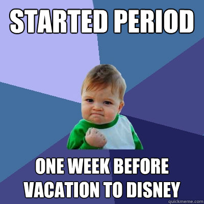 Started period one week before vacation to disney - Started period one week before vacation to disney  Success Kid