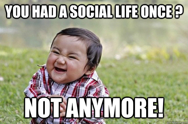 You had a social life oNCE ? NOT ANYMORE!