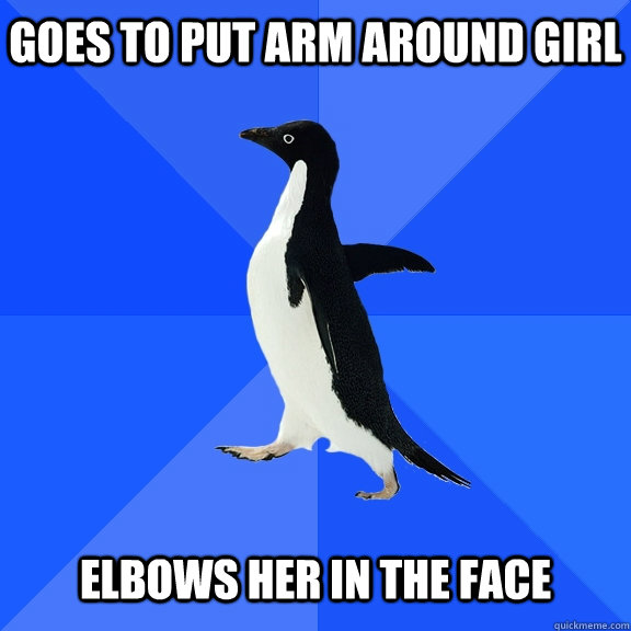 Goes to put arm around girl   elbows her in the face - Goes to put arm around girl   elbows her in the face  Socially Awkward Penguin