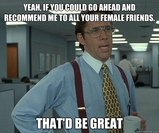 Yeah, if you could go ahead and recommend me to all your female friends. That'd be great - Yeah, if you could go ahead and recommend me to all your female friends. That'd be great  Misc