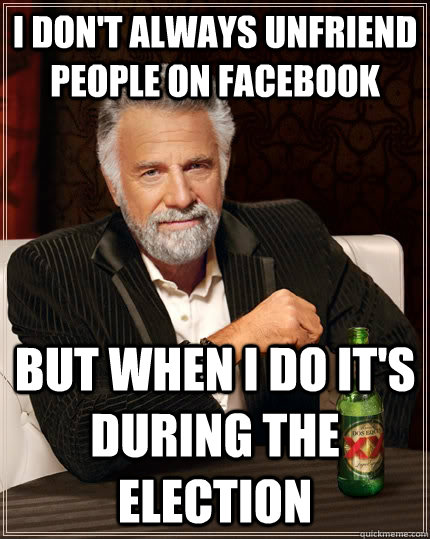 I don't always unfriend people on facebook but when I do it's during the election - I don't always unfriend people on facebook but when I do it's during the election  The Most Interesting Man In The World