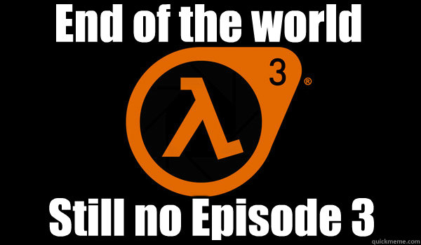 End of the world Still no Episode 3 - End of the world Still no Episode 3  HL2EP3DEC21