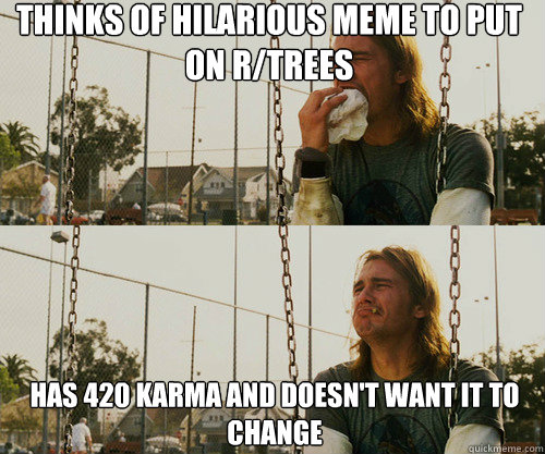 thinks of hilarious meme to put on r/trees has 420 karma and doesn't want it to change