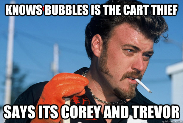 knows bubbles is the cart thief says its corey and trevor - knows bubbles is the cart thief says its c
