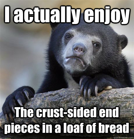 I actually enjoy The crust-sided end pieces in a loaf of bread - I actually enjoy The crust-sided end pieces in a loaf of bread  Confession Bear